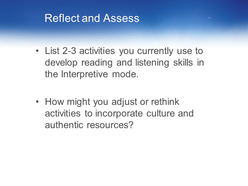 Reflect and AssessList 2-3 activities you currently use to develop reading and listening skills in the Interpretive mode.
