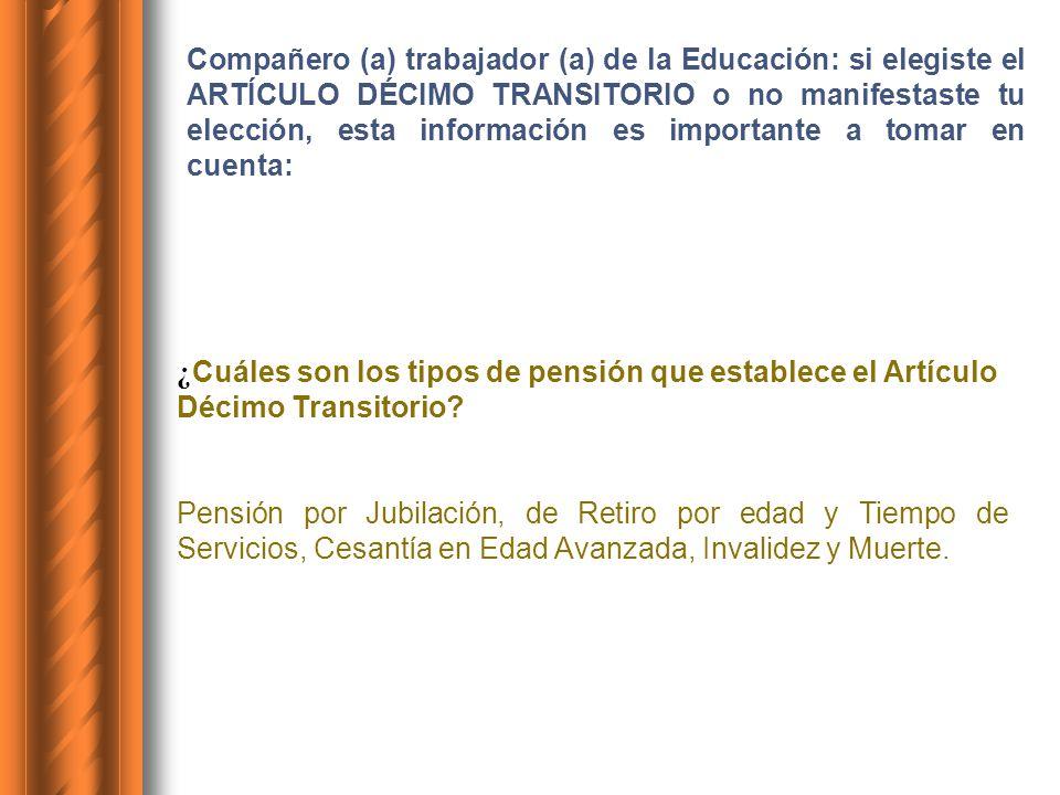 Compañero (a) trabajador (a) de la Educación: si elegiste el ARTÍCULO DÉCIMO TRANSITORIO o no manifestaste tu elección, esta información es importante a tomar en cuenta: