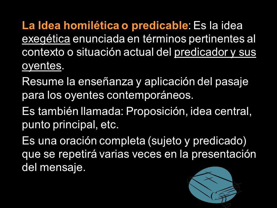 La Idea homilética o predicable: Es la idea exegética enunciada en términos pertinentes al contexto o situación actual del predicador y sus oyentes.