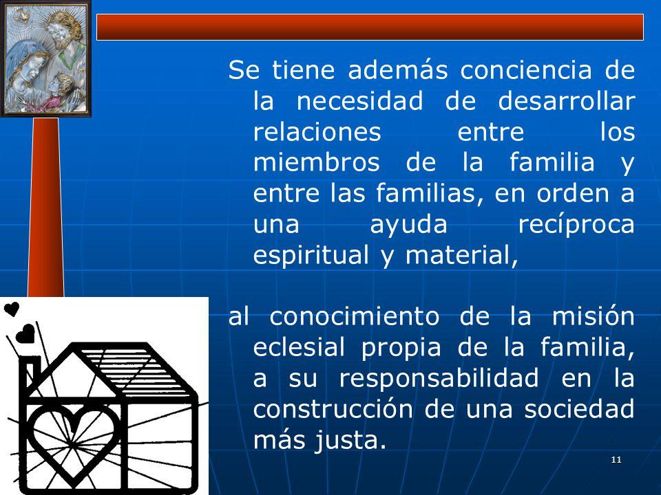 Se tiene además conciencia de la necesidad de desarrollar relaciones entre los miembros de la familia y entre las familias, en orden a una ayuda recíproca espiritual y material,