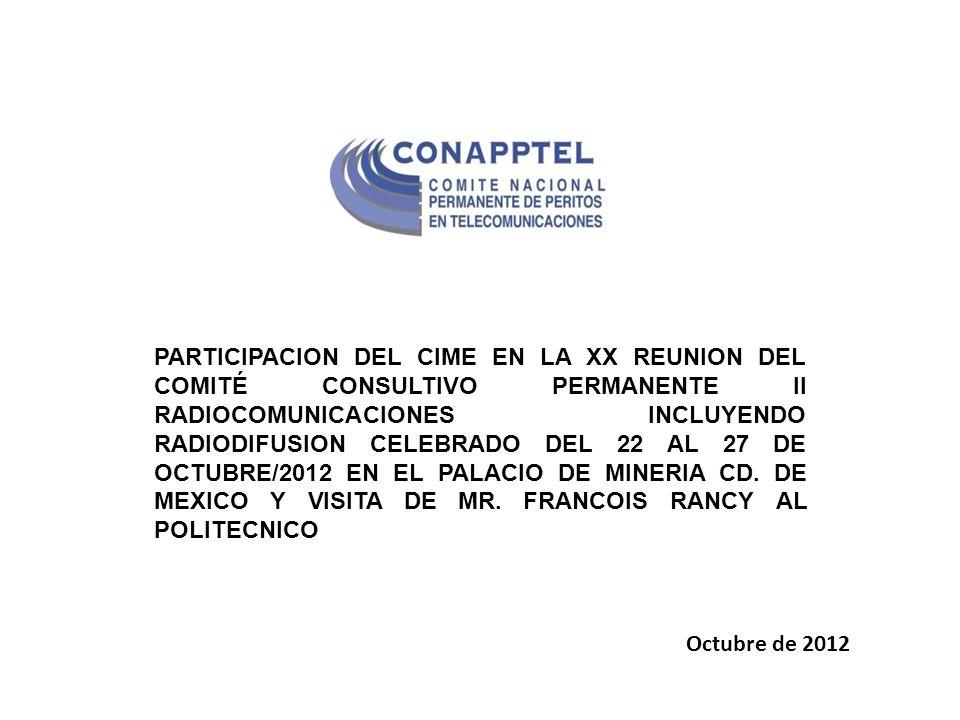 PARTICIPACION DEL CIME EN LA XX REUNION DEL COMITÉ CONSULTIVO PERMANENTE II RADIOCOMUNICACIONES INCLUYENDO RADIODIFUSION CELEBRADO DEL 22 AL 27 DE OCTUBRE/2012 EN EL PALACIO DE MINERIA CD. DE MEXICO Y VISITA DE MR. FRANCOIS RANCY AL POLITECNICO