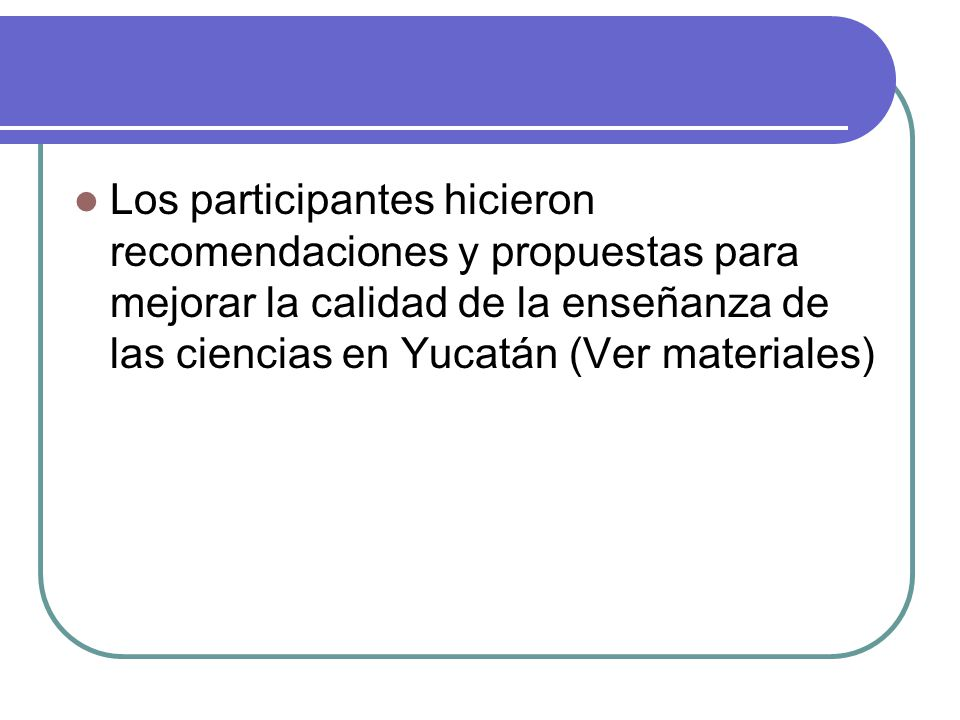 Los participantes hicieron recomendaciones y propuestas para mejorar la calidad de la enseñanza de las ciencias en Yucatán (Ver materiales)
