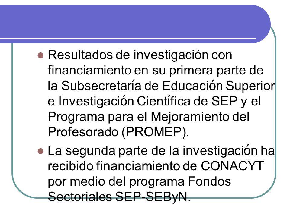Resultados de investigación con financiamiento en su primera parte de la Subsecretaría de Educación Superior e Investigación Científica de SEP y el Programa para el Mejoramiento del Profesorado (PROMEP).