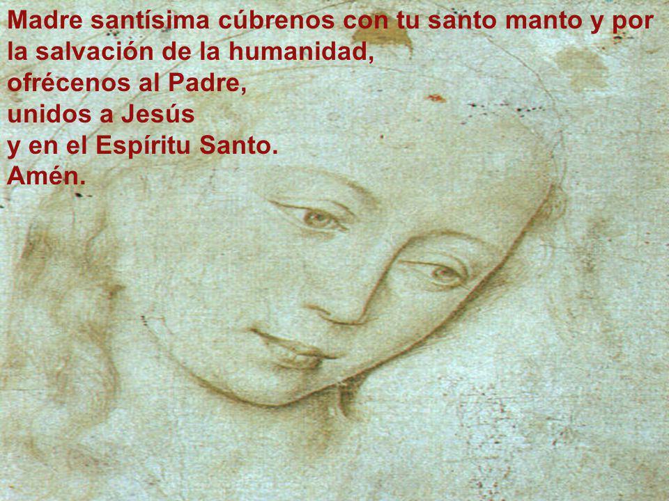 Madre santísima cúbrenos con tu santo manto y por la salvación de la humanidad,