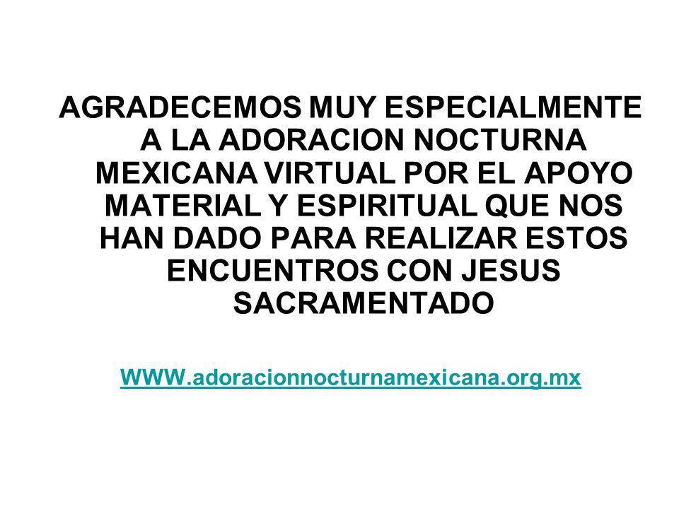 AGRADECEMOS MUY ESPECIALMENTE A LA ADORACION NOCTURNA MEXICANA VIRTUAL POR EL APOYO MATERIAL Y ESPIRITUAL QUE NOS HAN DADO PARA REALIZAR ESTOS ENCUENTROS CON JESUS SACRAMENTADO