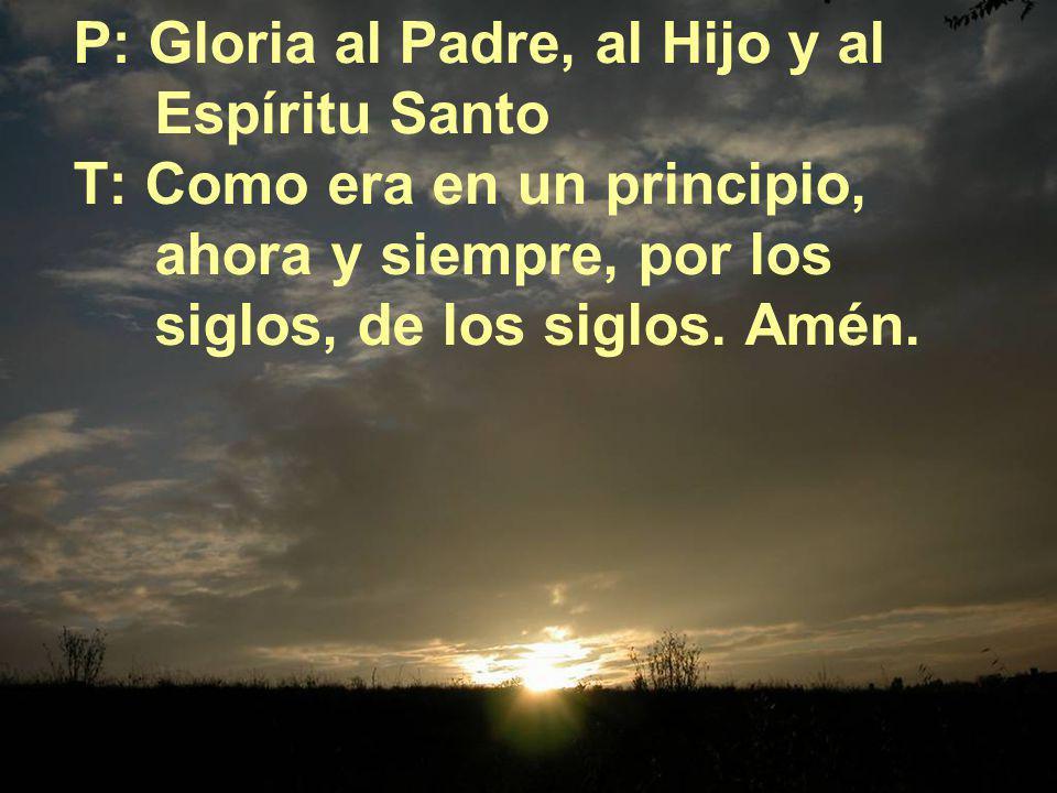 P: Gloria al Padre, al Hijo y al Espíritu Santo T: Como era en un principio, ahora y siempre, por los siglos, de los siglos.