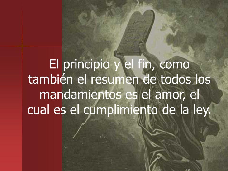 El principio y el fin, como también el resumen de todos los mandamientos es el amor, el cual es el cumplimiento de la ley.