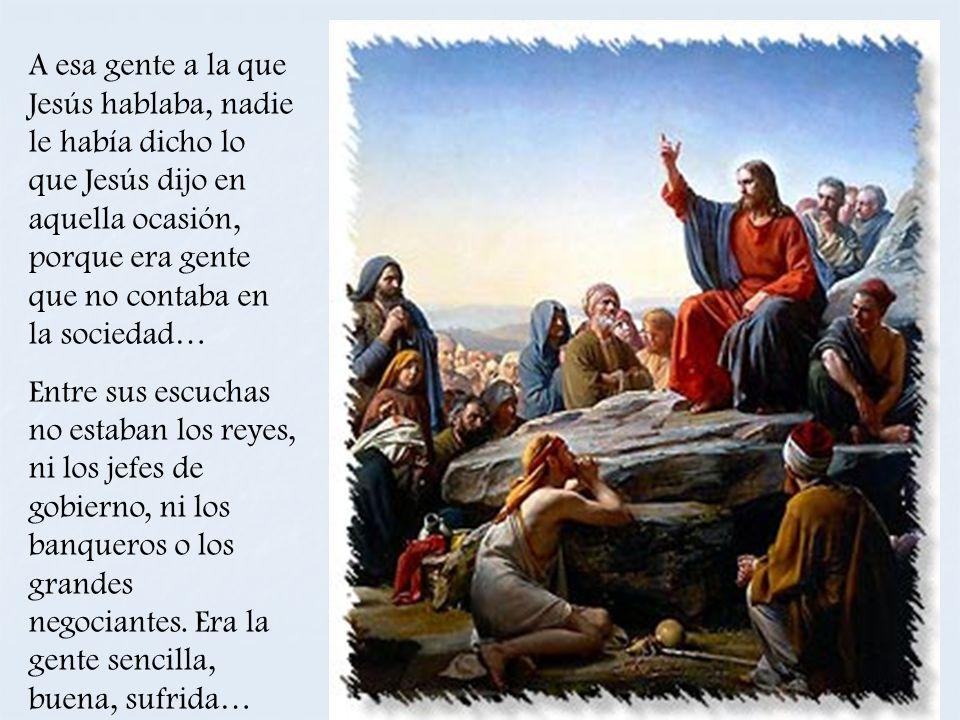 A esa gente a la que Jesús hablaba, nadie le había dicho lo que Jesús dijo en aquella ocasión, porque era gente que no contaba en la sociedad…