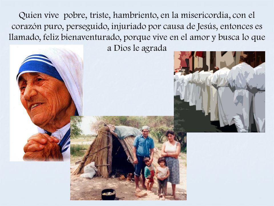 Quien vive pobre, triste, hambriento, en la misericordia, con el corazón puro, perseguido, injuriado por causa de Jesús, entonces es llamado, feliz bienaventurado, porque vive en el amor y busca lo que a Dios le agrada