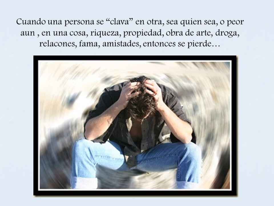Cuando una persona se clava en otra, sea quien sea, o peor aun , en una cosa, riqueza, propiedad, obra de arte, droga, relacones, fama, amistades, entonces se pierde…