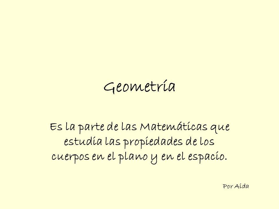 Geometría Es la parte de las Matemáticas que estudia las propiedades de los cuerpos en el plano y en el espacio.