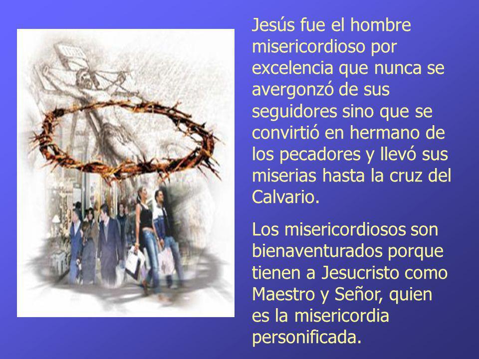 Jesús fue el hombre misericordioso por excelencia que nunca se avergonzó de sus seguidores sino que se convirtió en hermano de los pecadores y llevó sus miserias hasta la cruz del Calvario.