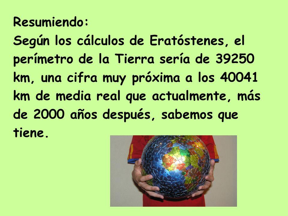 Resumiendo:Según los cálculos de Eratóstenes, el. perímetro de la Tierra sería de 39250. km, una cifra muy próxima a los 40041.
