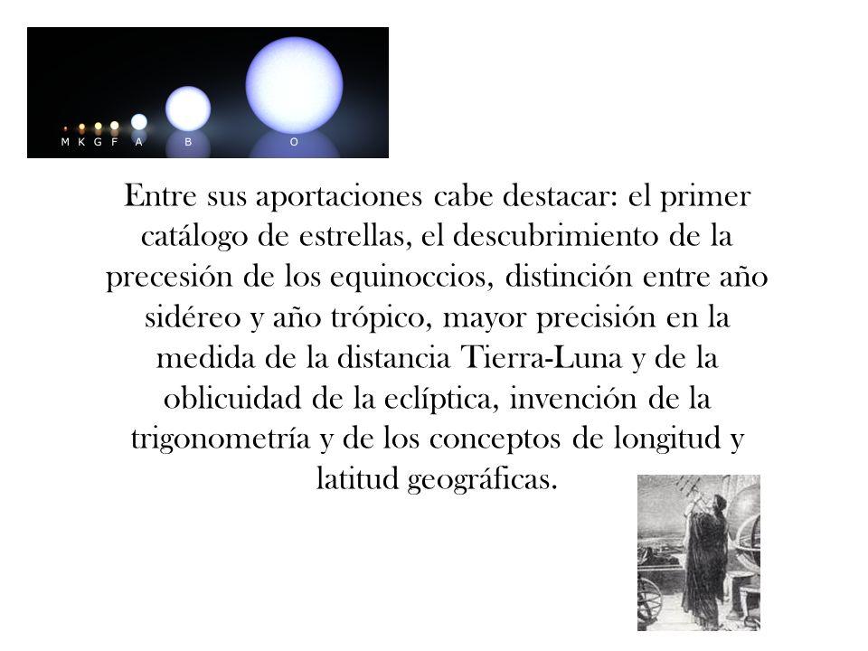 Entre sus aportaciones cabe destacar: el primer catálogo de estrellas, el descubrimiento de la precesión de los equinoccios, distinción entre año sidéreo y año trópico, mayor precisión en la medida de la distancia Tierra-Luna y de la oblicuidad de la eclíptica, invención de la trigonometría y de los conceptos de longitud y latitud geográficas.