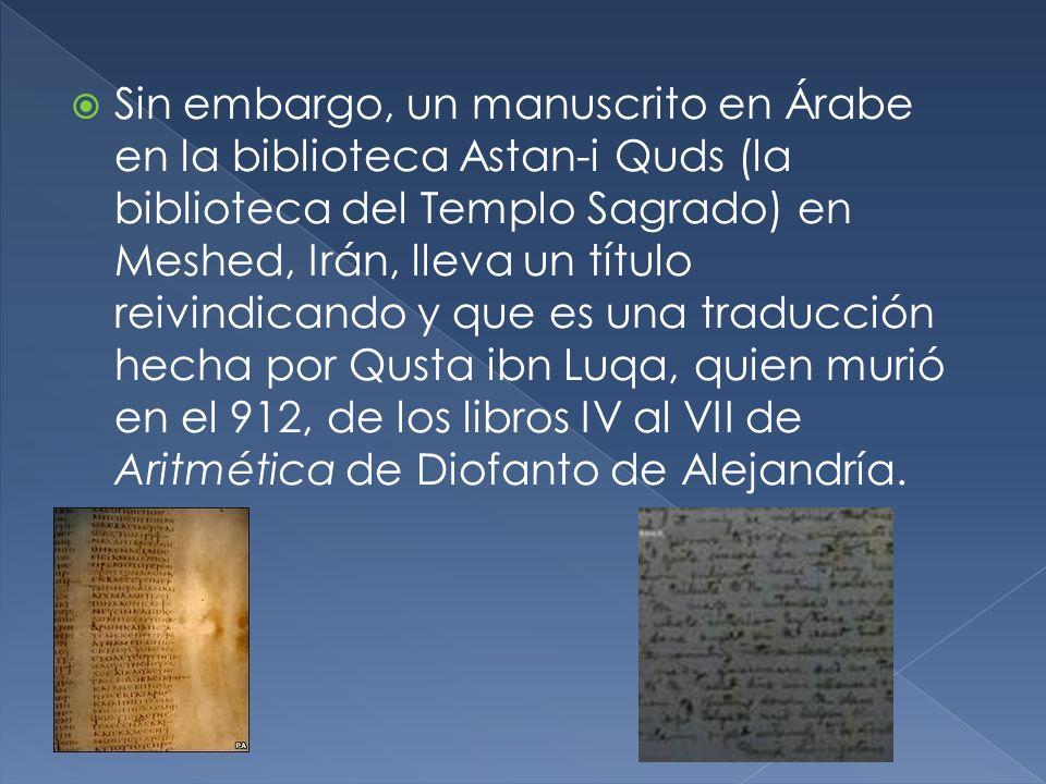 Sin embargo, un manuscrito en Árabe en la biblioteca Astan-i Quds (la biblioteca del Templo Sagrado) en Meshed, Irán, lleva un título reivindicando y que es una traducción hecha por Qusta ibn Luqa, quien murió en el 912, de los libros IV al VII de Aritmética de Diofanto de Alejandría.