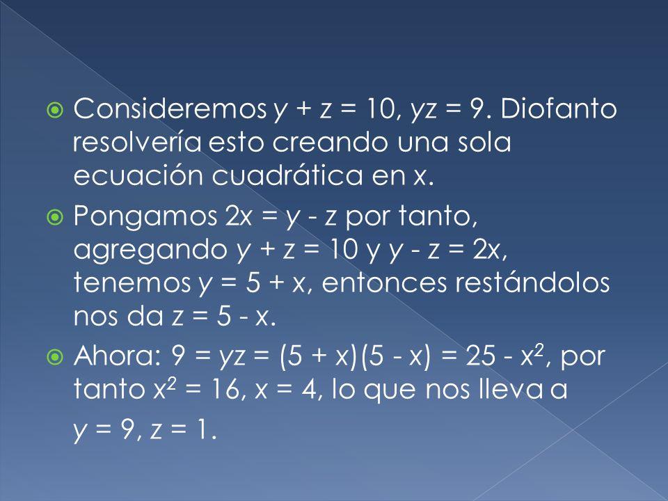 Consideremos y + z = 10, yz = 9. Diofanto resolvería esto creando una sola ecuación cuadrática en x.