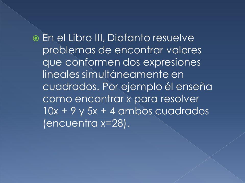 En el Libro III, Diofanto resuelve problemas de encontrar valores que conformen dos expresiones lineales simultáneamente en cuadrados.