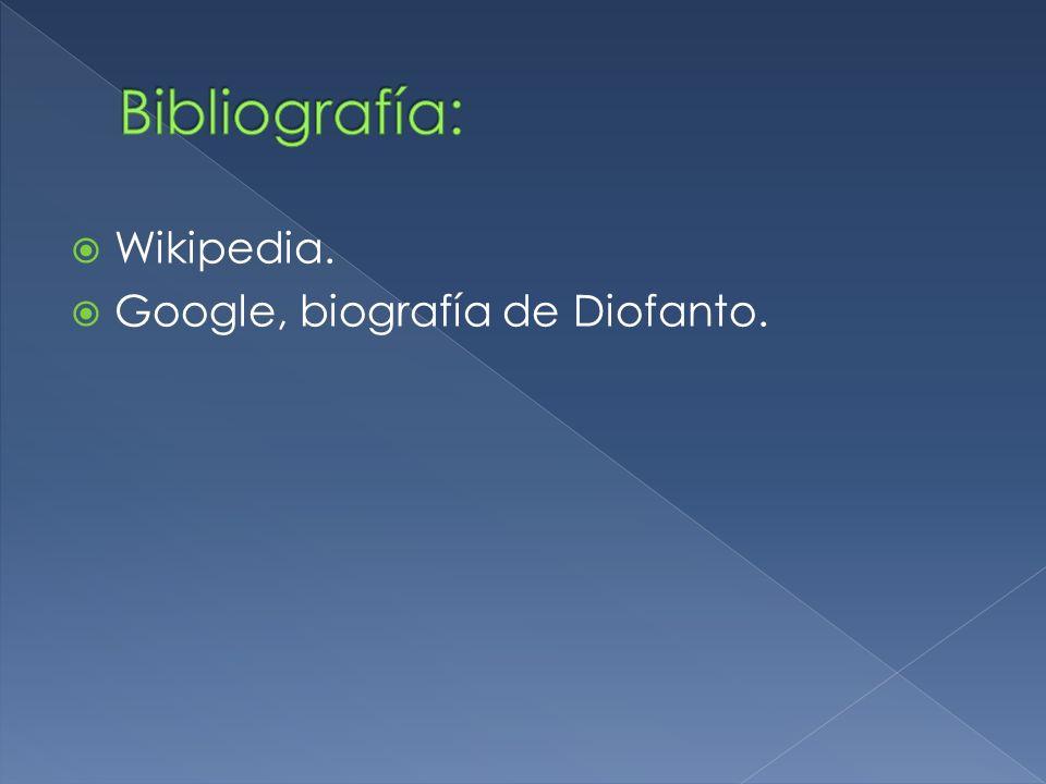 Bibliografía: Wikipedia. Google, biografía de Diofanto.