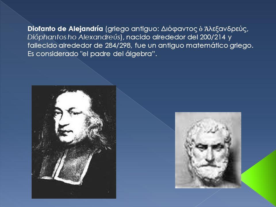 Diofanto de Alejandría (griego antiguo: Διόφαντος ὁ Ἀλεξανδρεύς, Dióphantos ho Alexandreús), nacido alrededor del 200/214 y fallecido alrededor de 284/298, fue un antiguo matemático griego.