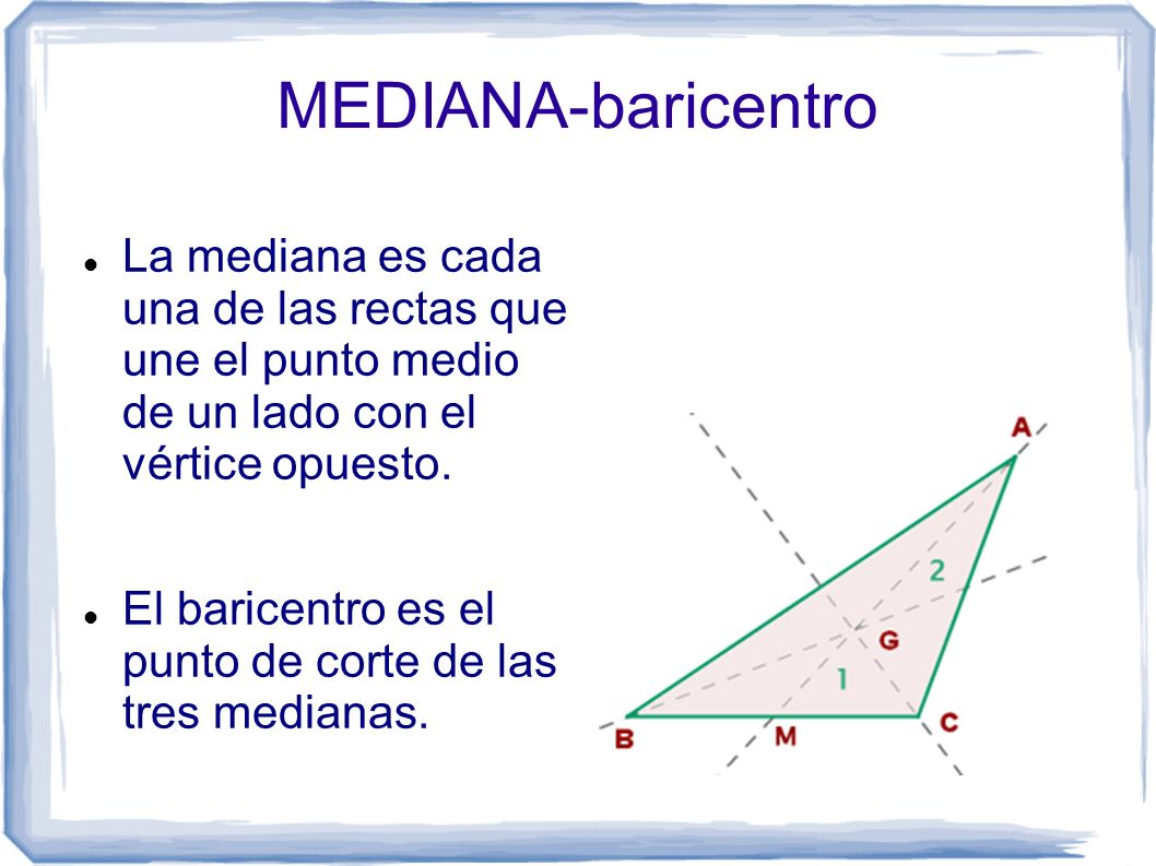 MEDIANA-baricentro La mediana es cada una de las rectas que une el punto medio de un lado con el vértice opuesto.