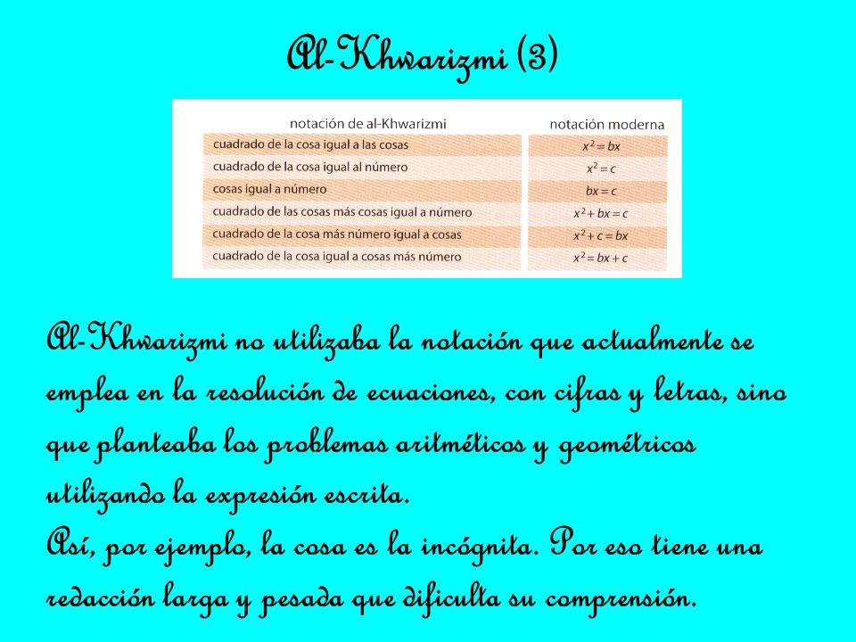 Al-Khwarizmi (3) Al-Khwarizmi no utilizaba la notación que actualmente se. emplea en la resolución de ecuaciones, con cifras y letras, sino.