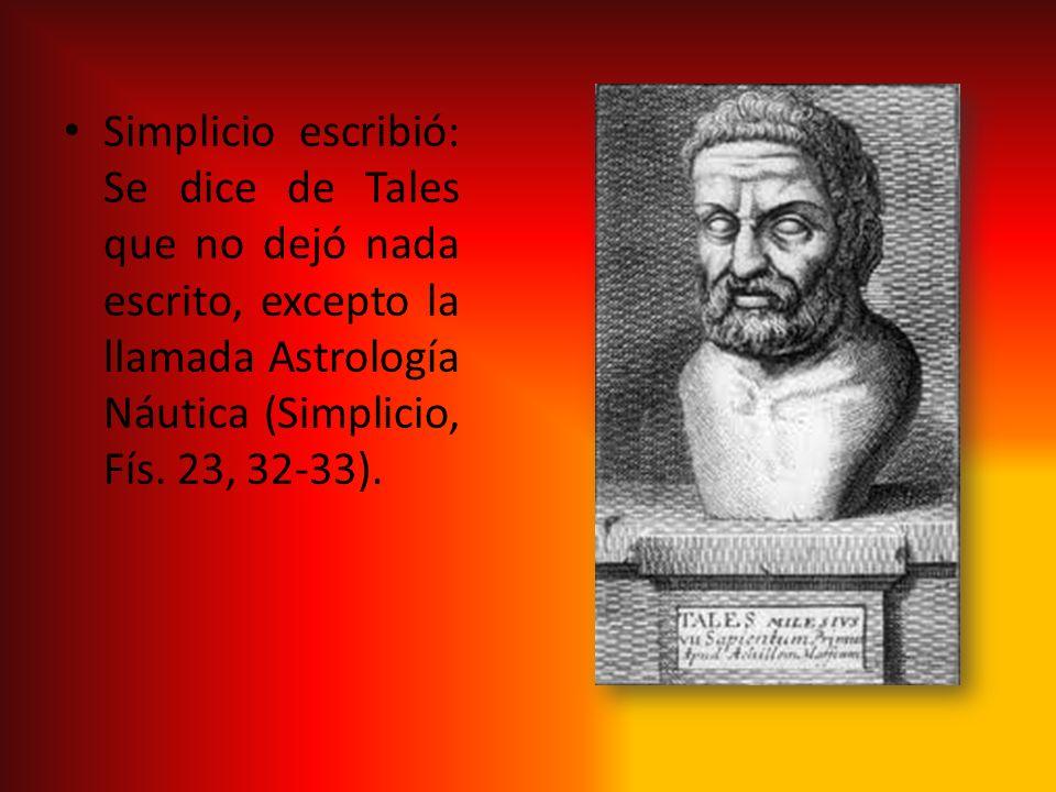 Simplicio escribió: Se dice de Tales que no dejó nada escrito, excepto la llamada Astrología Náutica (Simplicio, Fís.