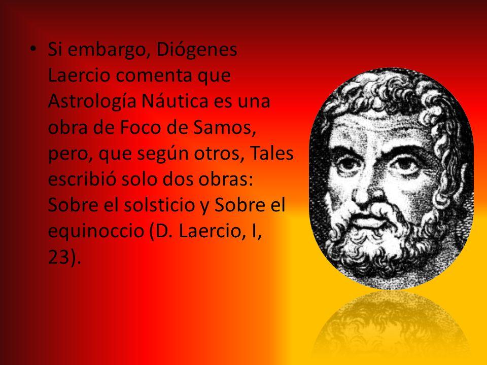 Si embargo, Diógenes Laercio comenta que Astrología Náutica es una obra de Foco de Samos, pero, que según otros, Tales escribió solo dos obras: Sobre el solsticio y Sobre el equinoccio (D.