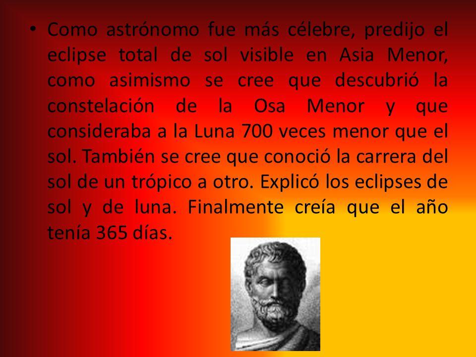 Como astrónomo fue más célebre, predijo el eclipse total de sol visible en Asia Menor, como asimismo se cree que descubrió la constelación de la Osa Menor y que consideraba a la Luna 700 veces menor que el sol.