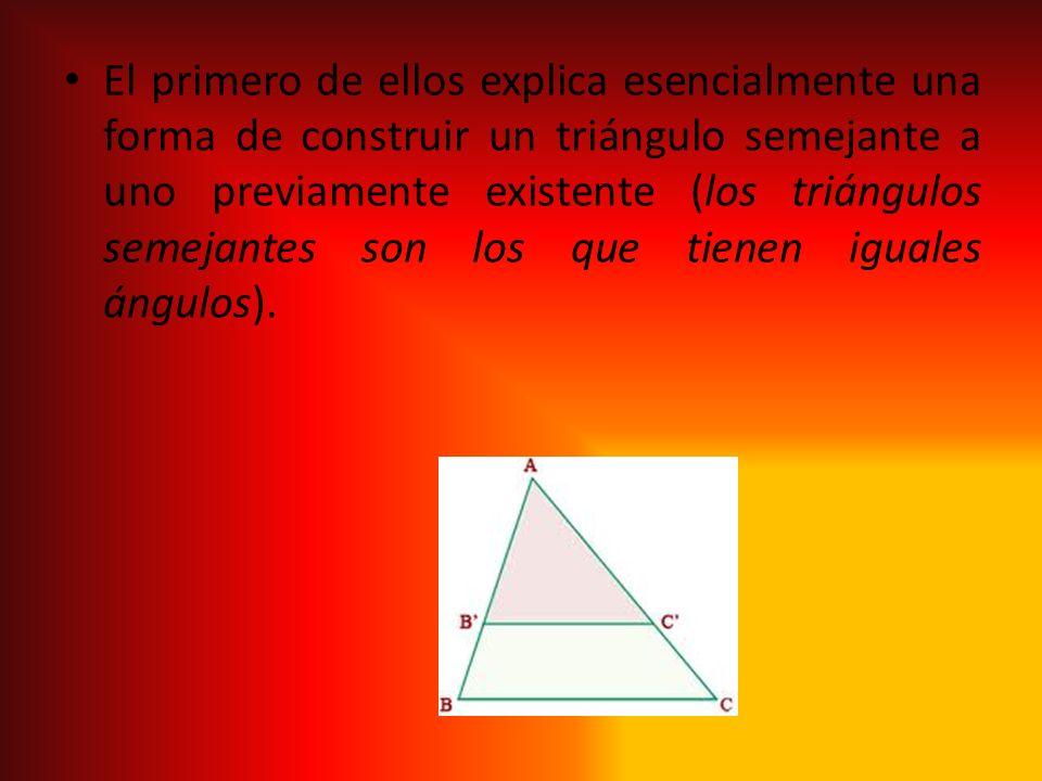 El primero de ellos explica esencialmente una forma de construir un triángulo semejante a uno previamente existente (los triángulos semejantes son los que tienen iguales ángulos).