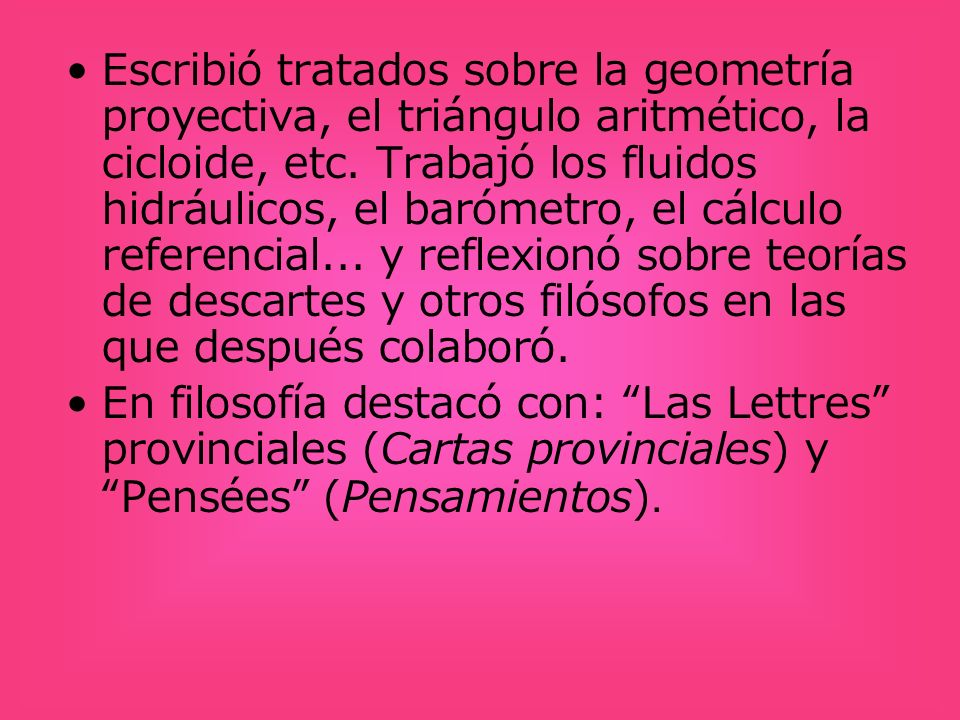 Escribió tratados sobre la geometría proyectiva, el triángulo aritmético, la cicloide, etc. Trabajó los fluidos hidráulicos, el barómetro, el cálculo referencial... y reflexionó sobre teorías de descartes y otros filósofos en las que después colaboró.
