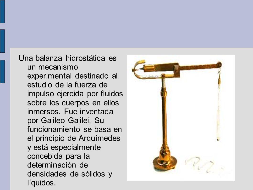 Una balanza hidrostática es un mecanismo experimental destinado al estudio de la fuerza de impulso ejercida por fluidos sobre los cuerpos en ellos inmersos.