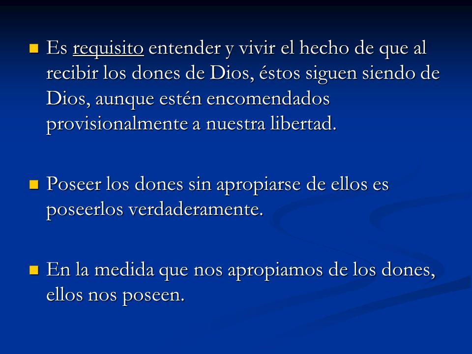 Es requisito entender y vivir el hecho de que al recibir los dones de Dios, éstos siguen siendo de Dios, aunque estén encomendados provisionalmente a nuestra libertad.