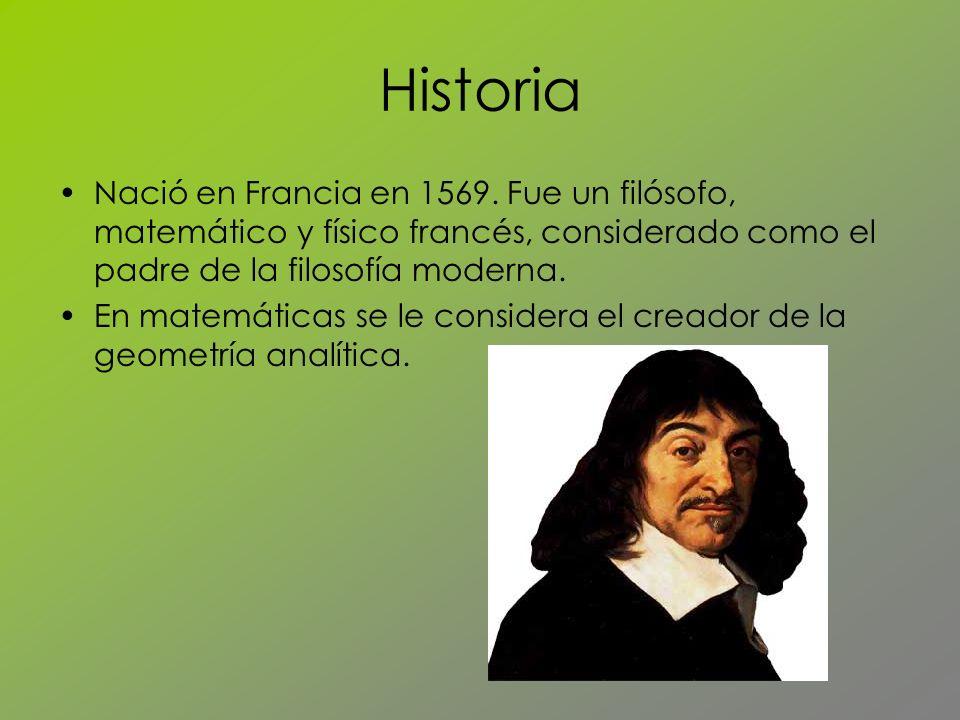 Historia Nació en Francia en 1569. Fue un filósofo, matemático y físico francés, considerado como el padre de la filosofía moderna.