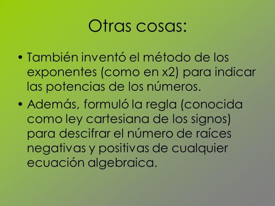Otras cosas: También inventó el método de los exponentes (como en x2) para indicar las potencias de los números.