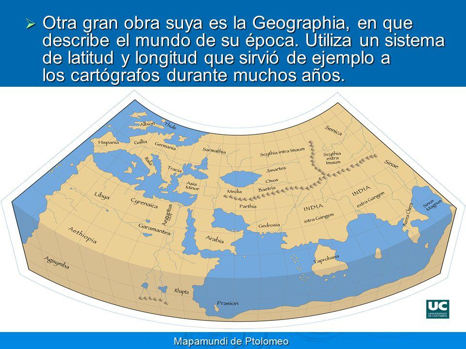 Otra gran obra suya es la Geographia, en que describe el mundo de su época. Utiliza un sistema de latitud y longitud que sirvió de ejemplo a los cartógrafos durante muchos años.