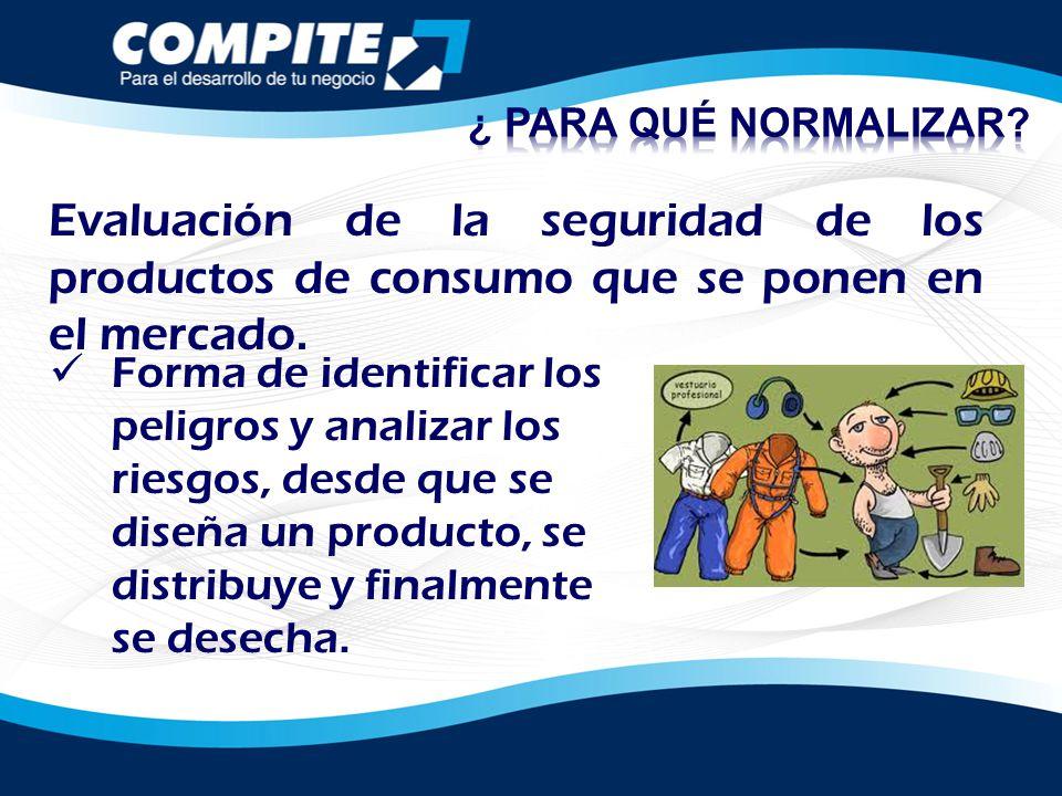 ¿ PARA QUÉ NORMALIZAR Evaluación de la seguridad de los productos de consumo que se ponen en el mercado.
