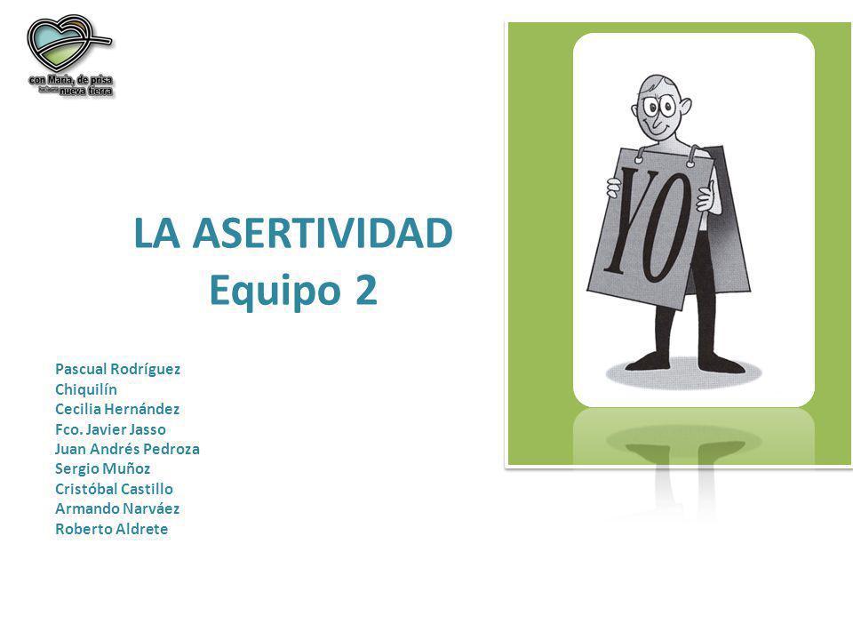 LA ASERTIVIDAD Equipo 2 Pascual Rodríguez Chiquilín Cecilia Hernández