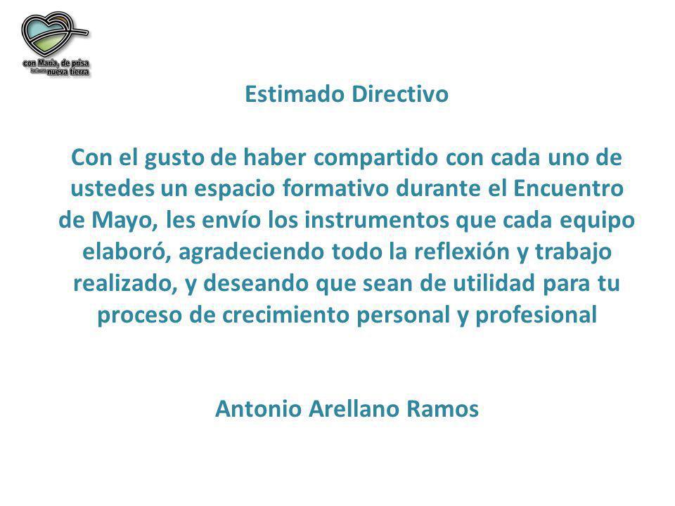 Estimado Directivo Con el gusto de haber compartido con cada uno de ustedes un espacio formativo durante el Encuentro de Mayo, les envío los instrumentos que cada equipo elaboró, agradeciendo todo la reflexión y trabajo realizado, y deseando que sean de utilidad para tu proceso de crecimiento personal y profesional Antonio Arellano Ramos