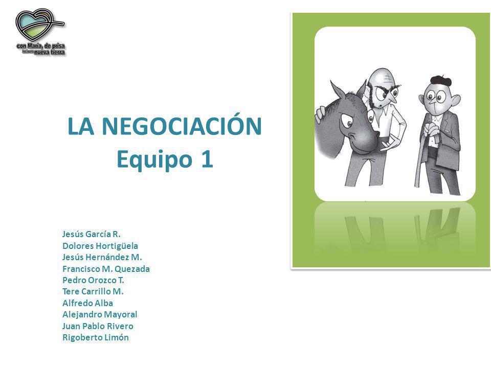 LA NEGOCIACIÓN Equipo 1 Jesús García R. Dolores Hortigüela