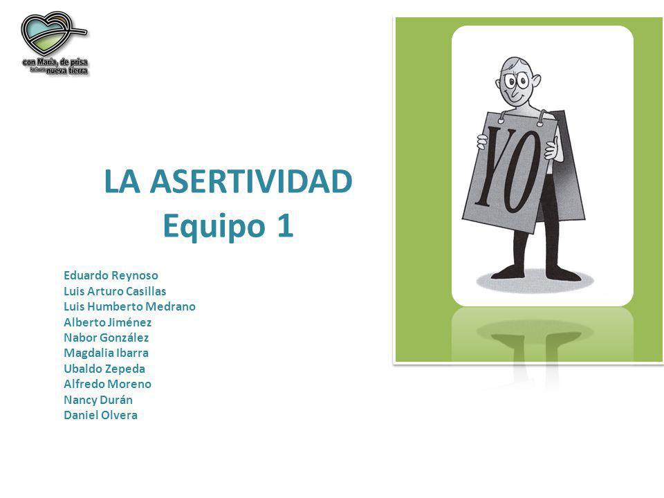 LA ASERTIVIDAD Equipo 1 Eduardo Reynoso Luis Arturo Casillas