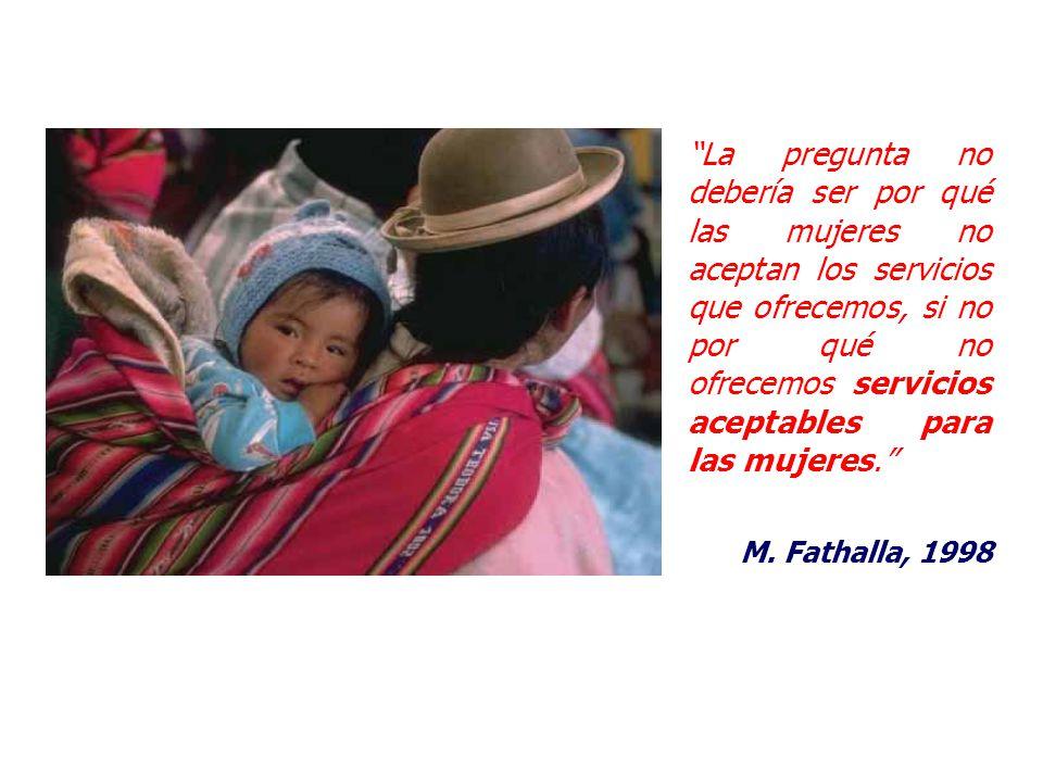 La pregunta no debería ser por qué las mujeres no aceptan los servicios que ofrecemos, si no por qué no ofrecemos servicios aceptables para las mujeres. M. Fathalla, 1998