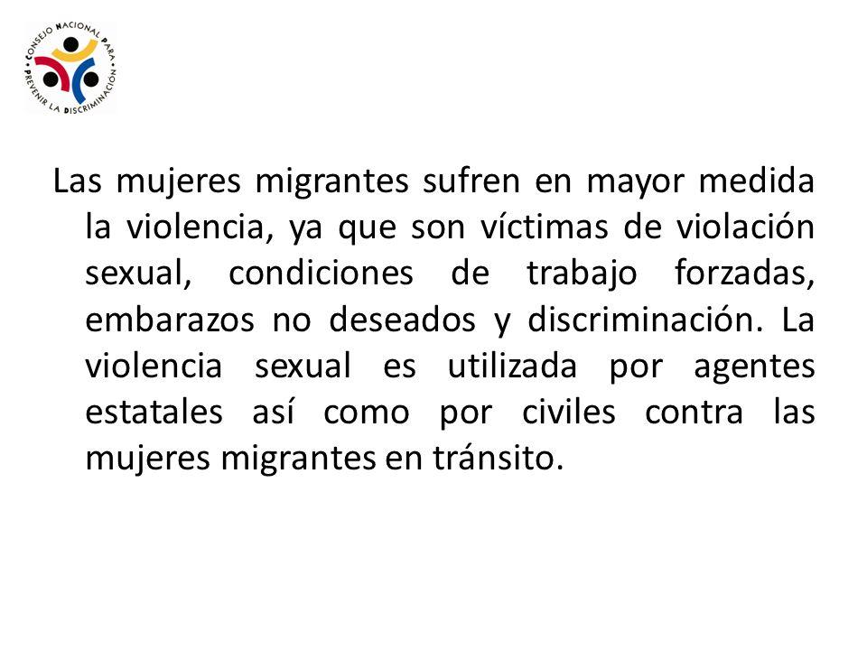 Las mujeres migrantes sufren en mayor medida la violencia, ya que son víctimas de violación sexual, condiciones de trabajo forzadas, embarazos no deseados y discriminación.