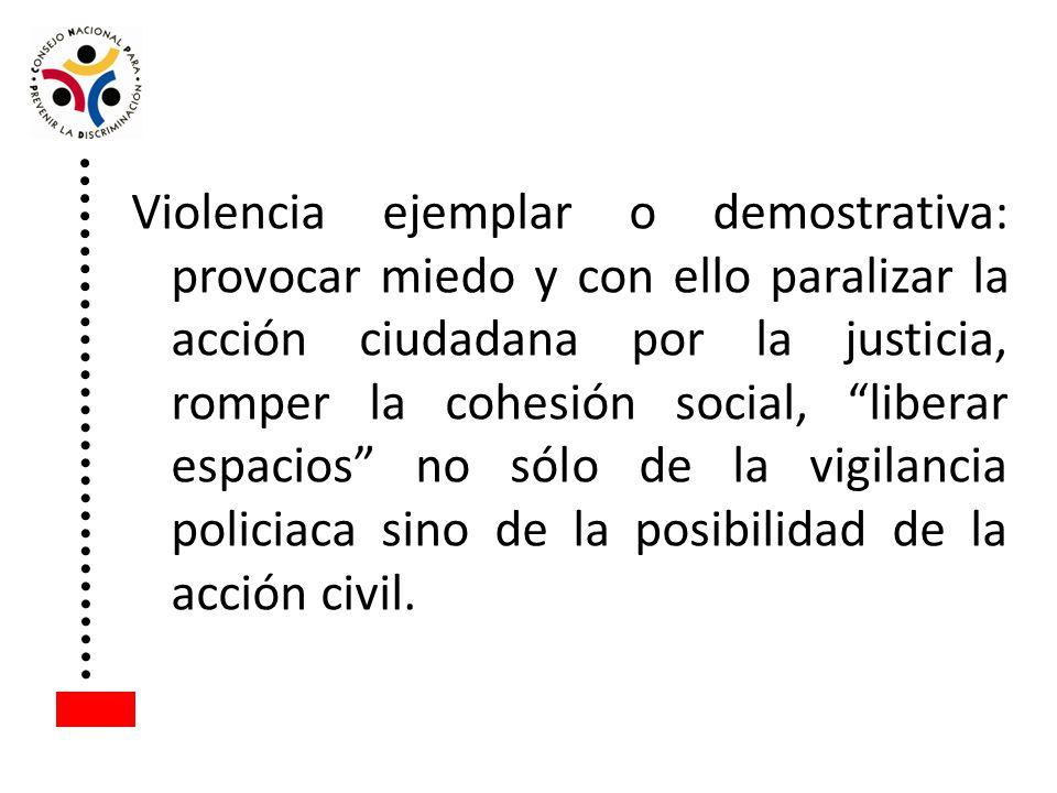 Violencia ejemplar o demostrativa: provocar miedo y con ello paralizar la acción ciudadana por la justicia, romper la cohesión social, liberar espacios no sólo de la vigilancia policiaca sino de la posibilidad de la acción civil.