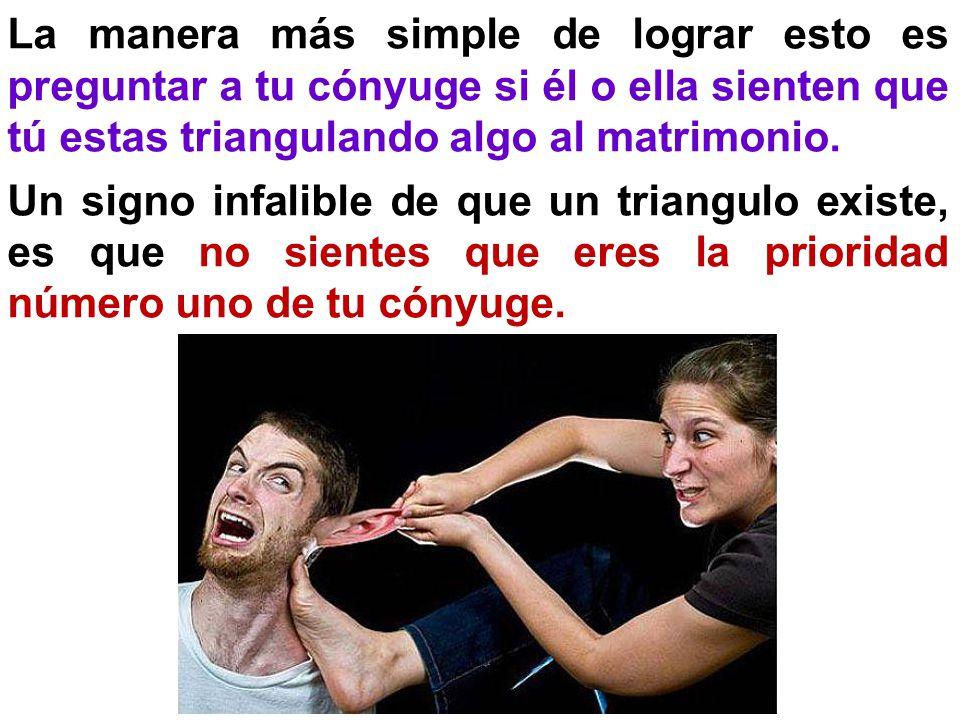 La manera más simple de lograr esto es preguntar a tu cónyuge si él o ella sienten que tú estas triangulando algo al matrimonio.