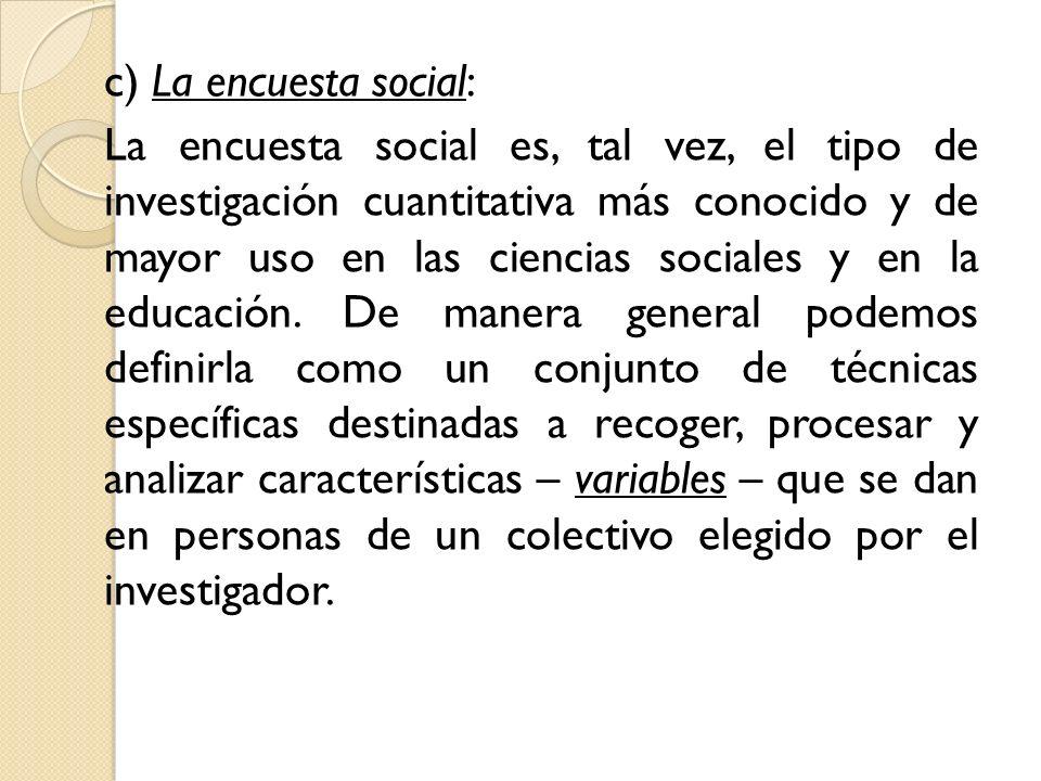 c) La encuesta social: La encuesta social es, tal vez, el tipo de investigación cuantitativa más conocido y de mayor uso en las ciencias sociales y en la educación.