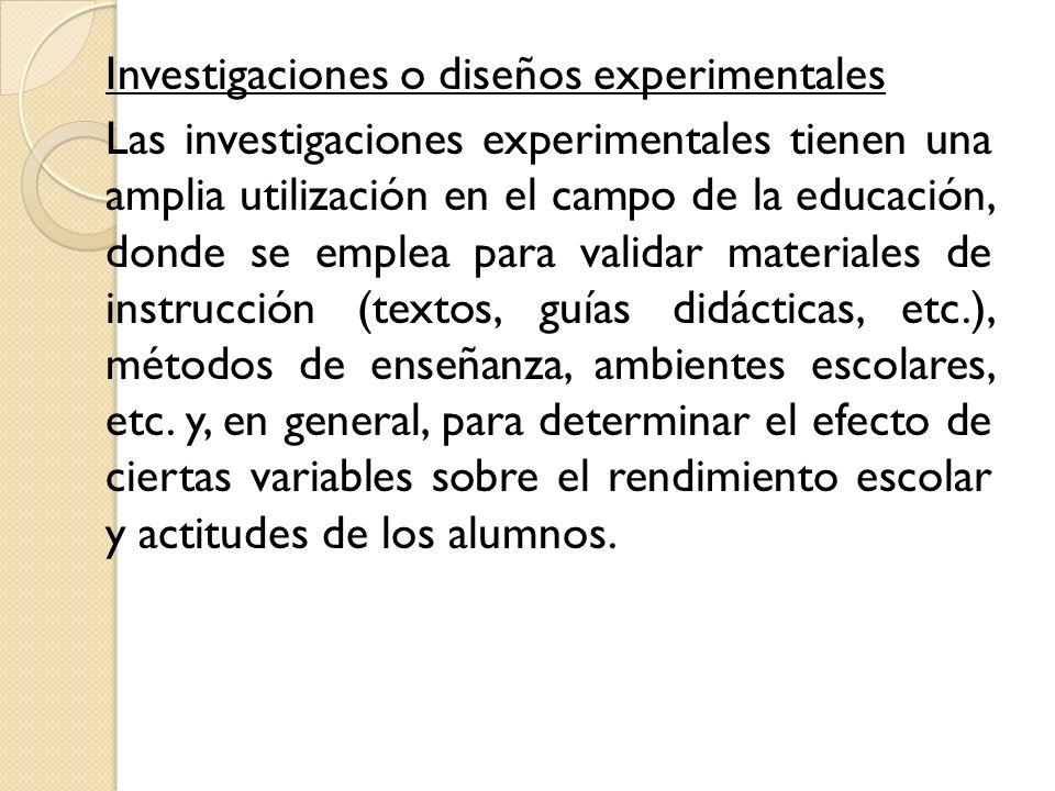 Investigaciones o diseños experimentales Las investigaciones experimentales tienen una amplia utilización en el campo de la educación, donde se emplea para validar materiales de instrucción (textos, guías didácticas, etc.), métodos de enseñanza, ambientes escolares, etc.