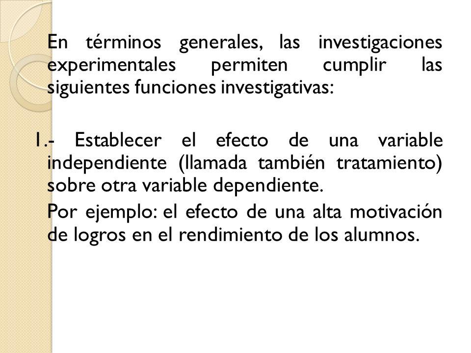 En términos generales, las investigaciones experimentales permiten cumplir las siguientes funciones investigativas: 1.- Establecer el efecto de una variable independiente (llamada también tratamiento) sobre otra variable dependiente.