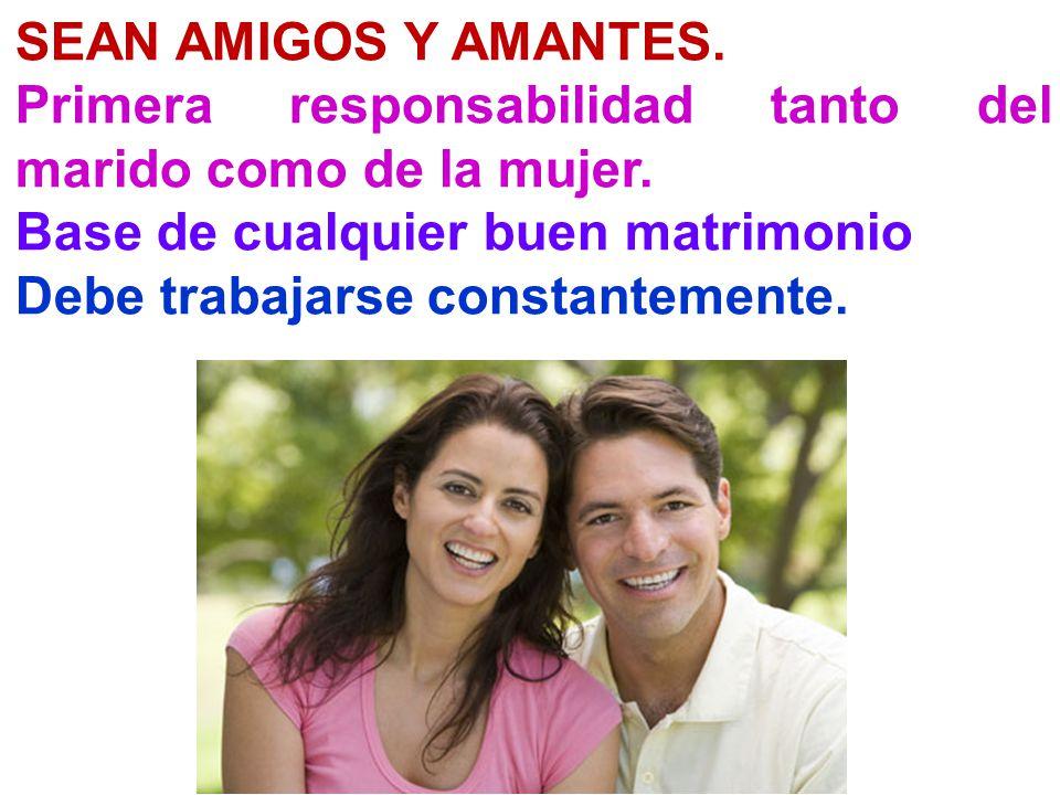 SEAN AMIGOS Y AMANTES. Primera responsabilidad tanto del marido como de la mujer. Base de cualquier buen matrimonio.