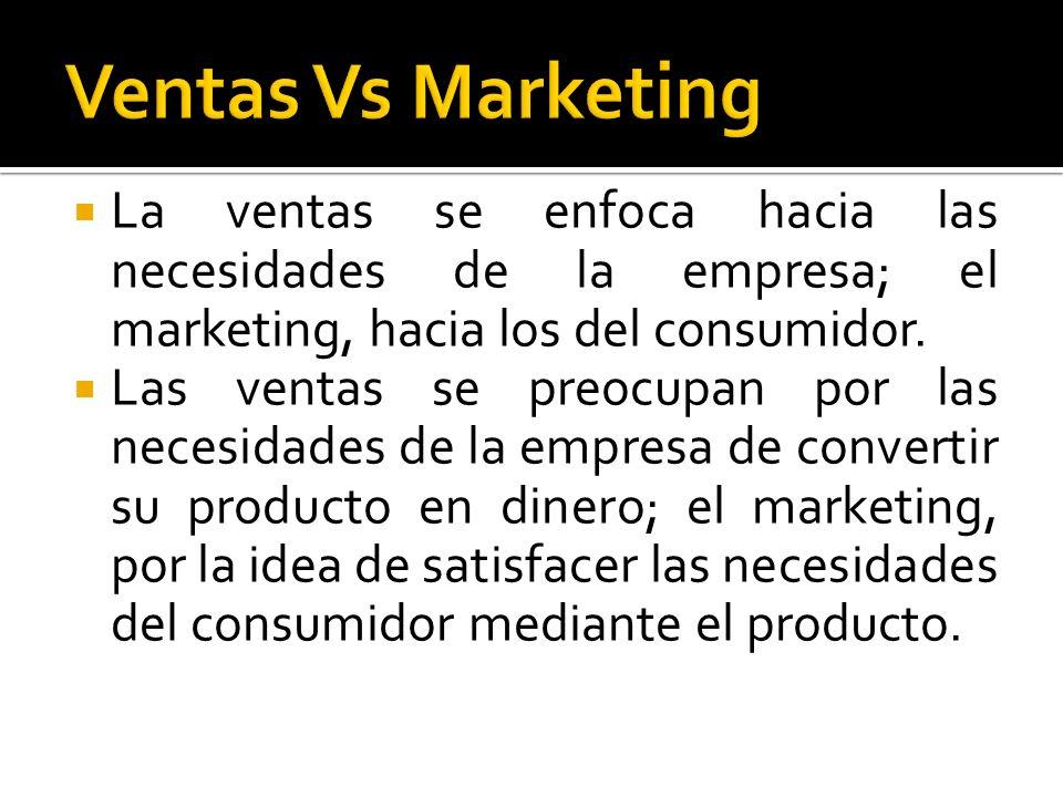 Ventas Vs Marketing La ventas se enfoca hacia las necesidades de la empresa; el marketing, hacia los del consumidor.