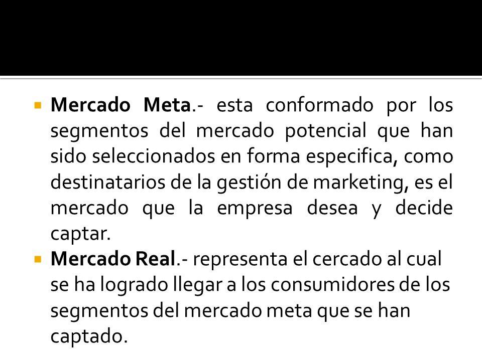 Mercado Meta.- esta conformado por los segmentos del mercado potencial que han sido seleccionados en forma especifica, como destinatarios de la gestión de marketing, es el mercado que la empresa desea y decide captar.